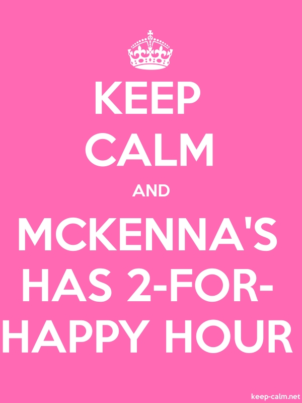 KEEP CALM AND MCKENNA'S HAS 2-FOR- HAPPY HOUR - white/pink - Default (600x800)