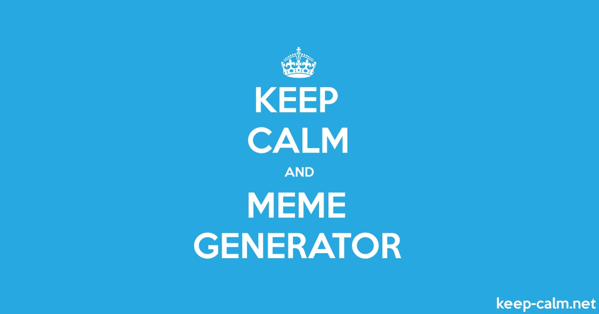 KEEP CALM AND MEME GENERATOR | KEEP-CALM net