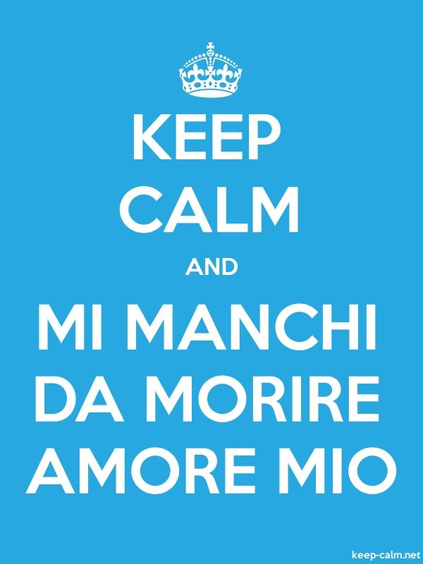 KEEP CALM AND MI MANCHI DA MORIRE AMORE MIO - white/blue - Default (600x800)