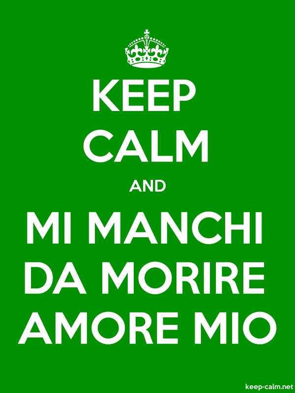 KEEP CALM AND MI MANCHI DA MORIRE AMORE MIO - white/green - Default (600x800)