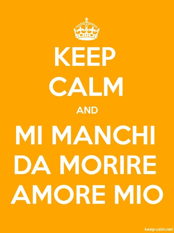 KEEP CALM AND MI MANCHI DA MORIRE AMORE MIO - white/orange - Default (600x800)