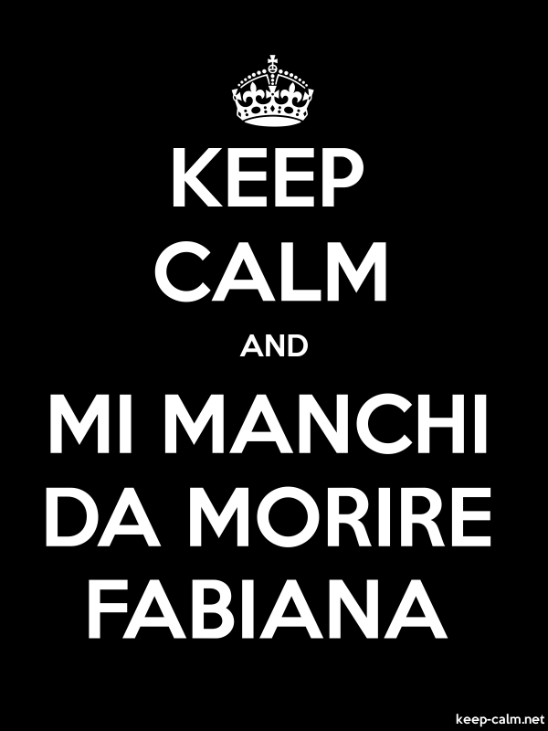 KEEP CALM AND MI MANCHI DA MORIRE FABIANA - white/black - Default (600x800)