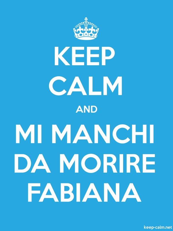 KEEP CALM AND MI MANCHI DA MORIRE FABIANA - white/blue - Default (600x800)