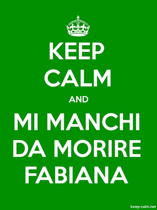 KEEP CALM AND MI MANCHI DA MORIRE FABIANA - white/green - Default (600x800)