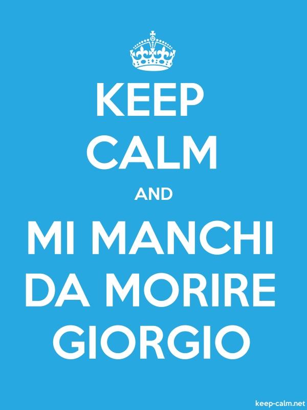 KEEP CALM AND MI MANCHI DA MORIRE GIORGIO - white/blue - Default (600x800)