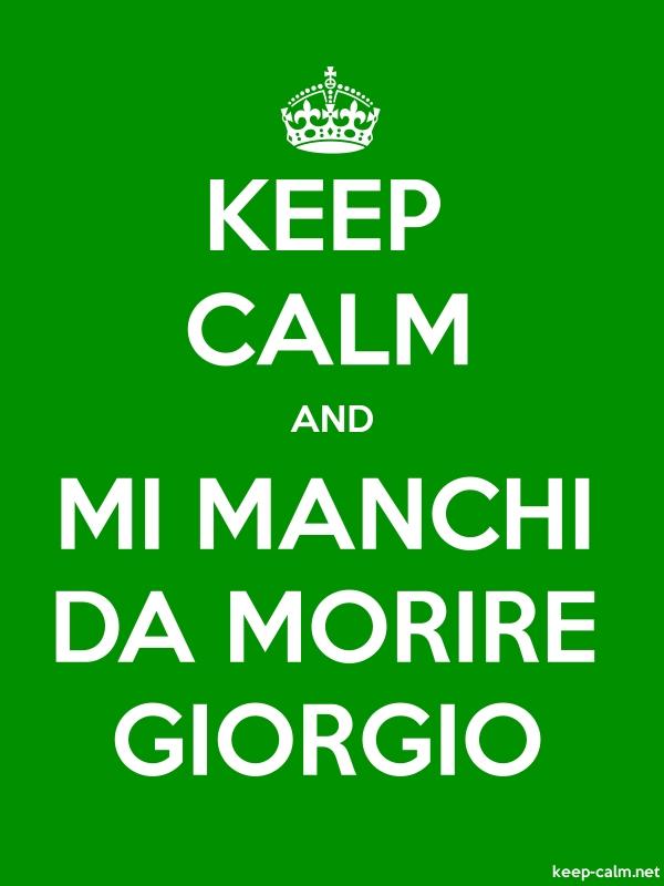 KEEP CALM AND MI MANCHI DA MORIRE GIORGIO - white/green - Default (600x800)