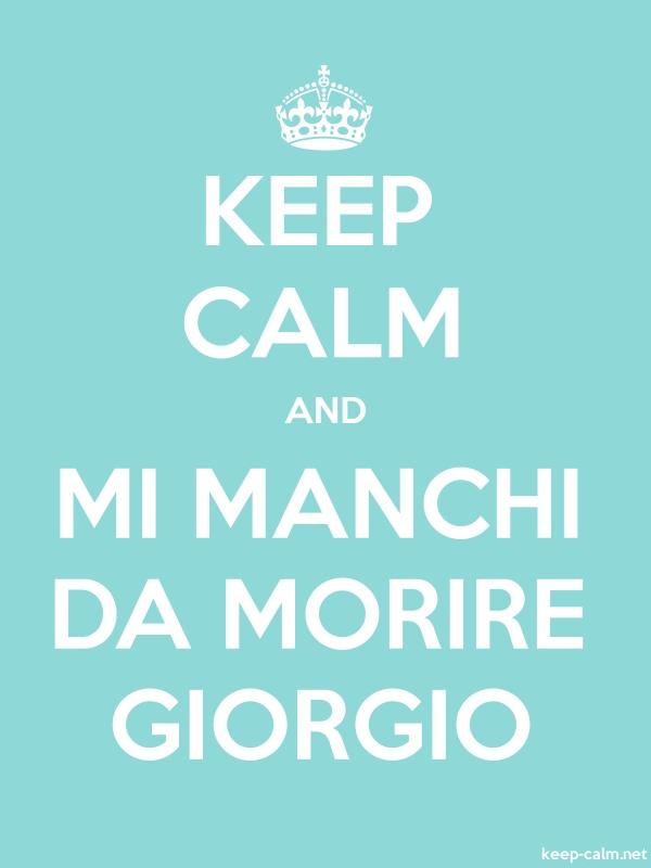 KEEP CALM AND MI MANCHI DA MORIRE GIORGIO - white/lightblue - Default (600x800)