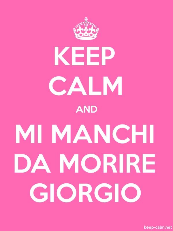 KEEP CALM AND MI MANCHI DA MORIRE GIORGIO - white/pink - Default (600x800)