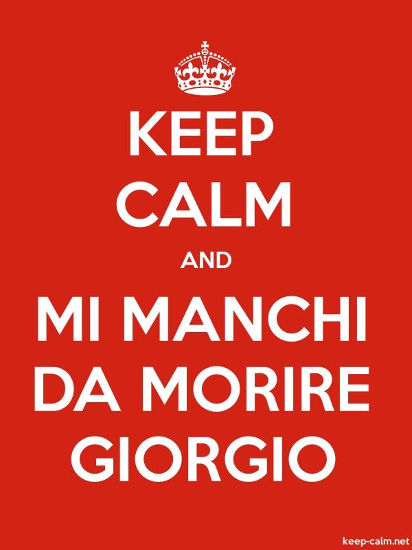 KEEP CALM AND MI MANCHI DA MORIRE GIORGIO - white/red - Default (600x800)
