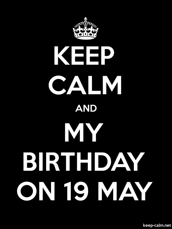 KEEP CALM AND MY BIRTHDAY ON 19 MAY - white/black - Default (600x800)