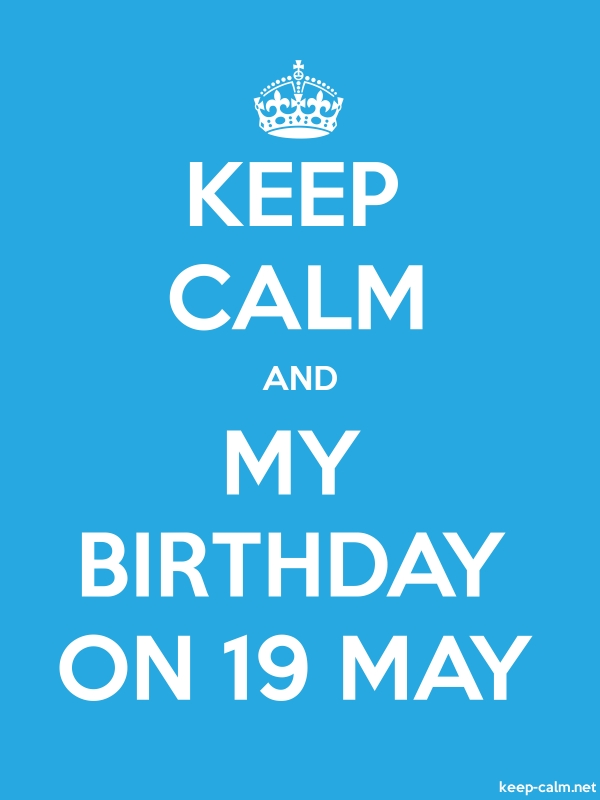 KEEP CALM AND MY BIRTHDAY ON 19 MAY - white/blue - Default (600x800)