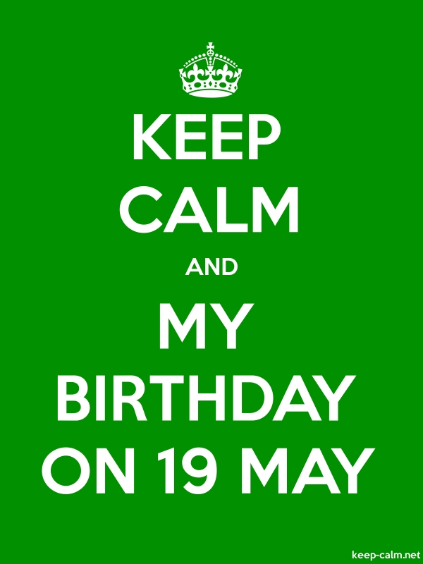 KEEP CALM AND MY BIRTHDAY ON 19 MAY - white/green - Default (600x800)