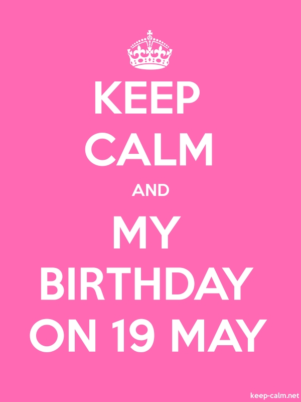 KEEP CALM AND MY BIRTHDAY ON 19 MAY - white/pink - Default (600x800)