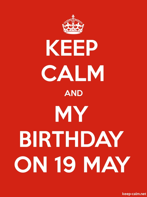 KEEP CALM AND MY BIRTHDAY ON 19 MAY - white/red - Default (600x800)