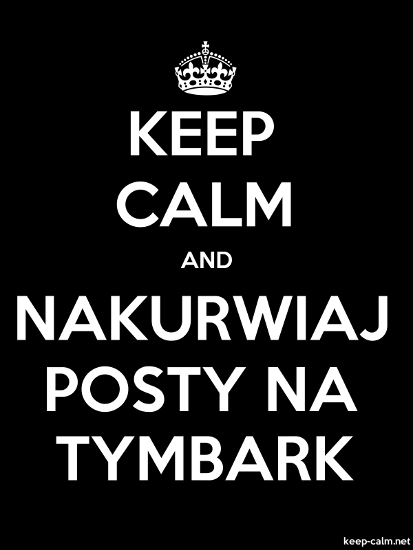 KEEP CALM AND NAKURWIAJ POSTY NA TYMBARK - white/black - Default (600x800)