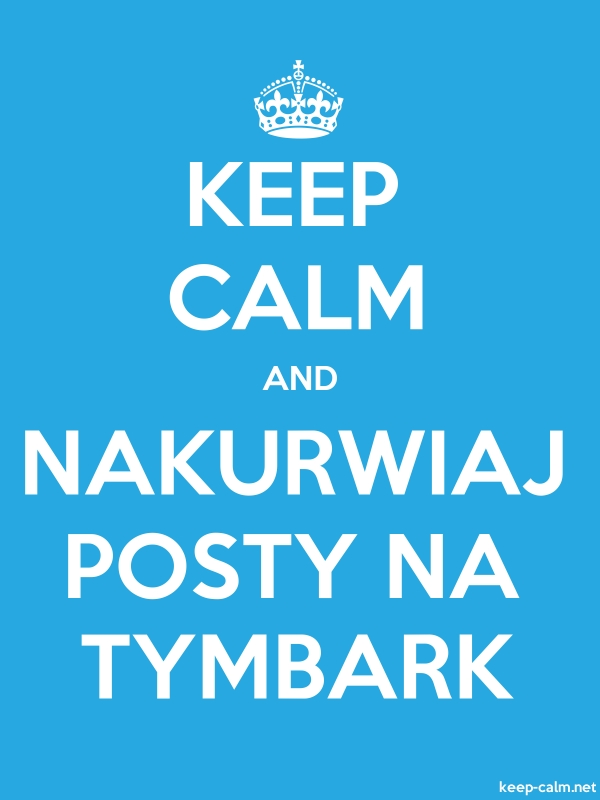 KEEP CALM AND NAKURWIAJ POSTY NA TYMBARK - white/blue - Default (600x800)
