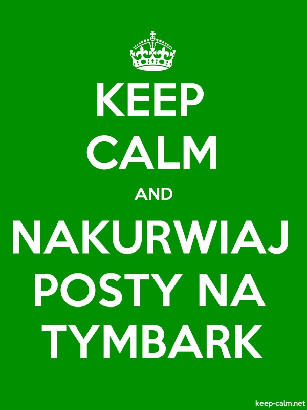KEEP CALM AND NAKURWIAJ POSTY NA TYMBARK - white/green - Default (600x800)