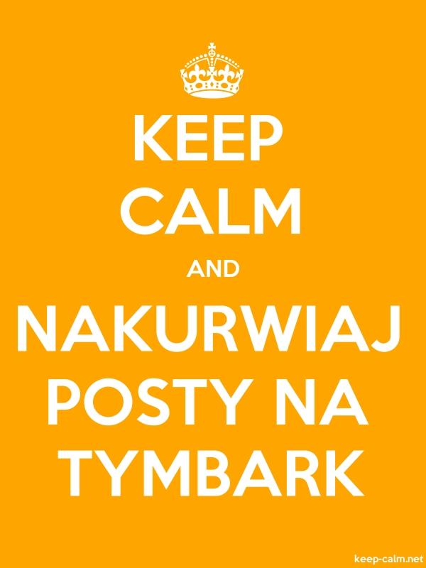 KEEP CALM AND NAKURWIAJ POSTY NA TYMBARK - white/orange - Default (600x800)