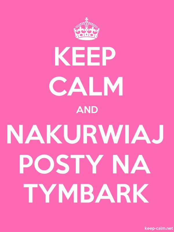 KEEP CALM AND NAKURWIAJ POSTY NA TYMBARK - white/pink - Default (600x800)