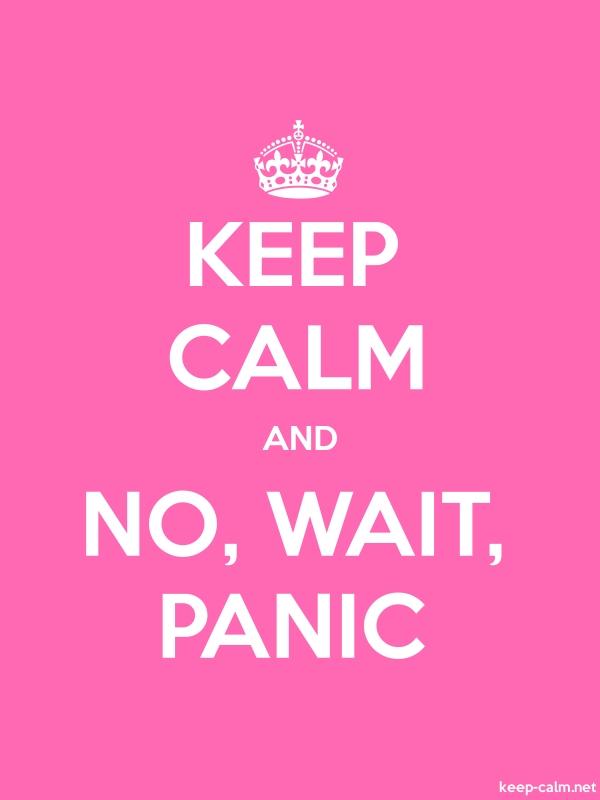 KEEP CALM AND NO, WAIT, PANIC - white/pink - Default (600x800)