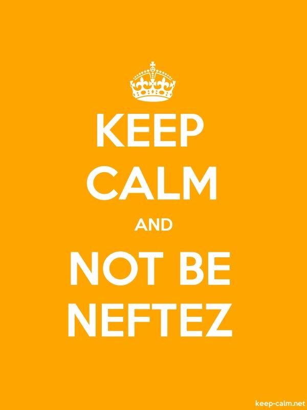 KEEP CALM AND NOT BE NEFTEZ - white/orange - Default (600x800)