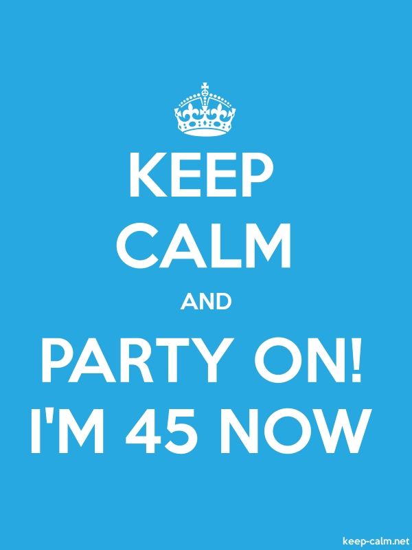 KEEP CALM AND PARTY ON! I'M 45 NOW - white/blue - Default (600x800)