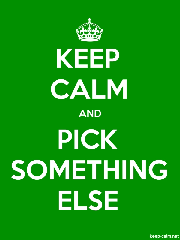 KEEP CALM AND PICK SOMETHING ELSE - white/green - Default (600x800)