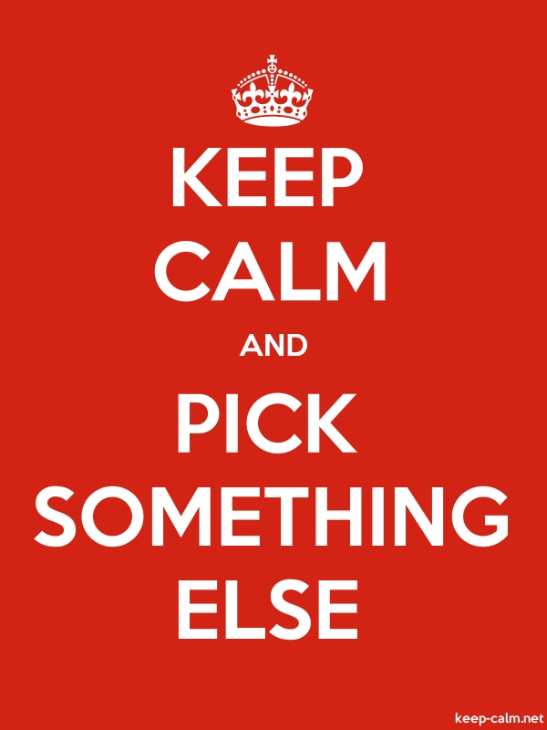 KEEP CALM AND PICK SOMETHING ELSE - white/red - Default (600x800)