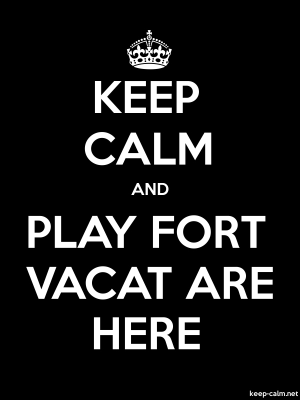 KEEP CALM AND PLAY FORT VACAT ARE HERE - white/black - Default (600x800)