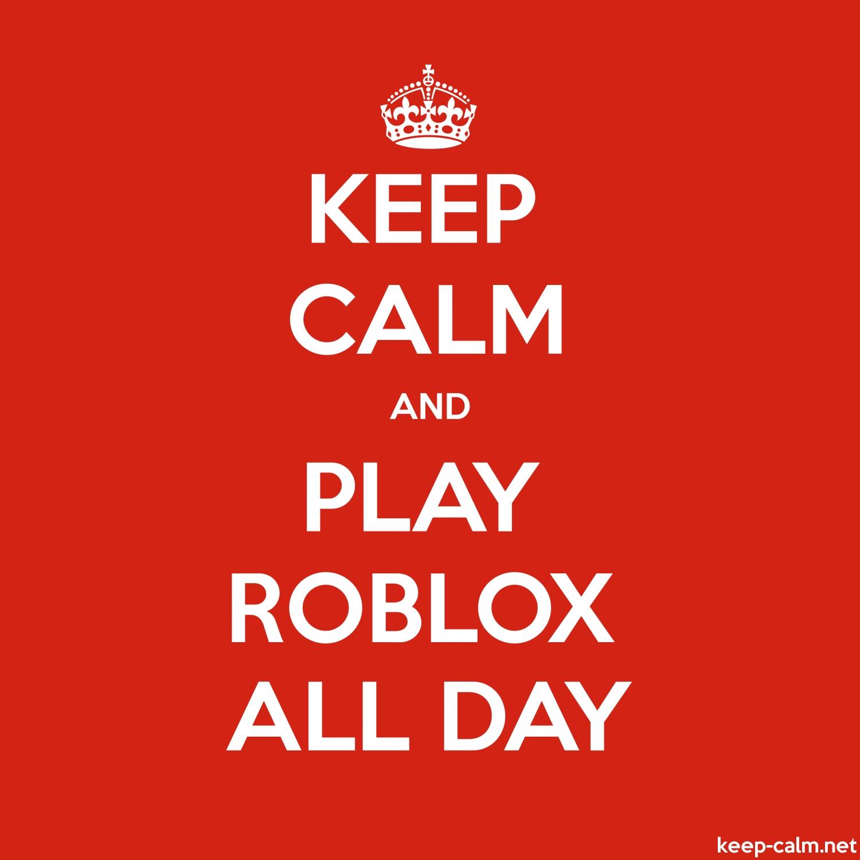 KEEP CALM AND PLAY ROBLOX ALL DAY | KEEP-CALM net