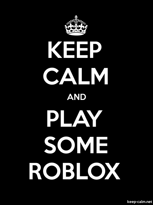 KEEP CALM AND PLAY SOME ROBLOX - white/black - Default (600x800)