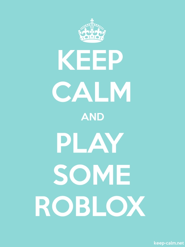 KEEP CALM AND PLAY SOME ROBLOX - white/lightblue - Default (600x800)