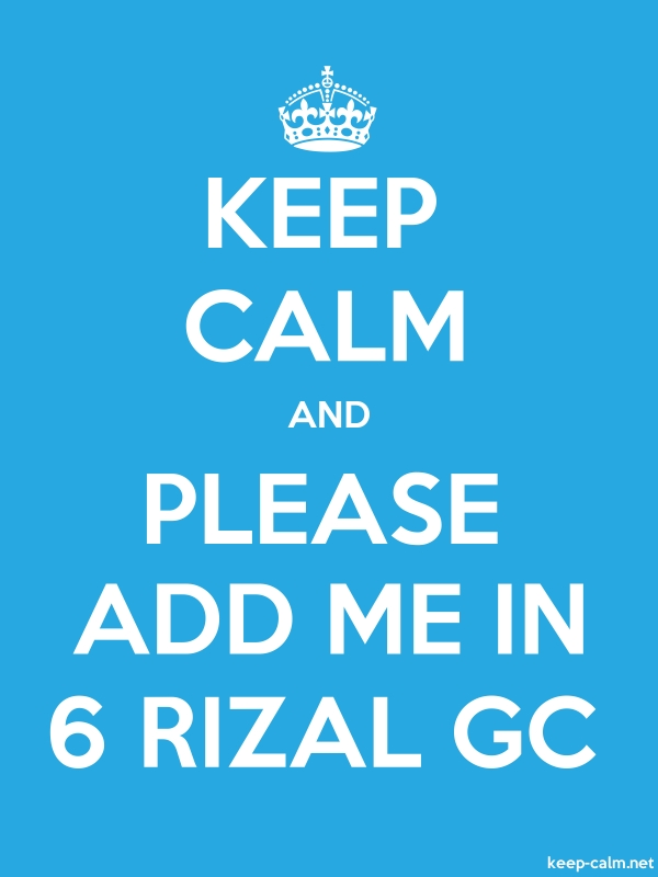 KEEP CALM AND PLEASE ADD ME IN 6 RIZAL GC - white/blue - Default (600x800)