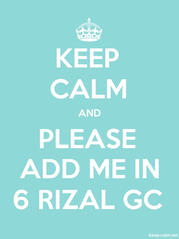 KEEP CALM AND PLEASE ADD ME IN 6 RIZAL GC - white/lightblue - Default (600x800)
