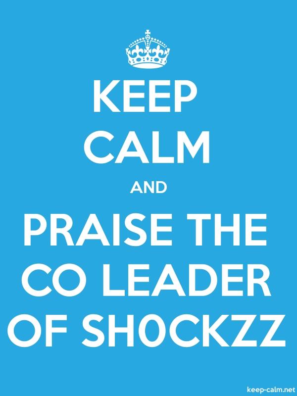 KEEP CALM AND PRAISE THE CO LEADER OF SH0CKZZ - white/blue - Default (600x800)