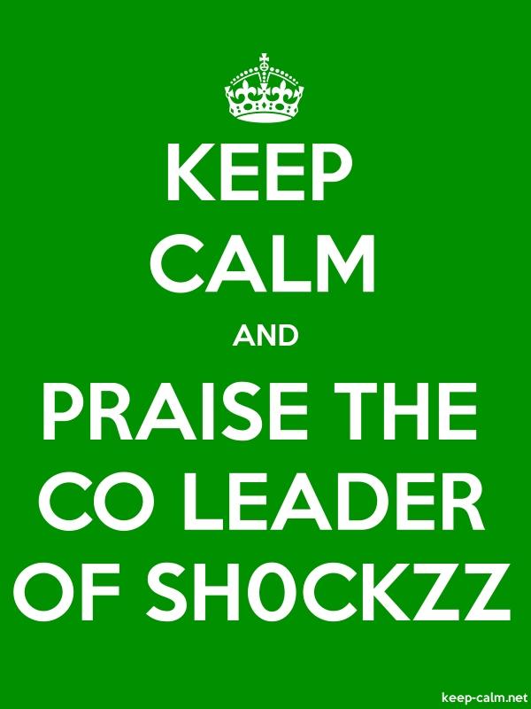 KEEP CALM AND PRAISE THE CO LEADER OF SH0CKZZ - white/green - Default (600x800)
