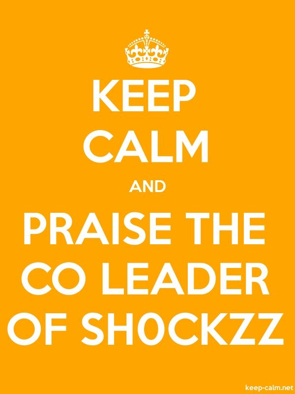 KEEP CALM AND PRAISE THE CO LEADER OF SH0CKZZ - white/orange - Default (600x800)