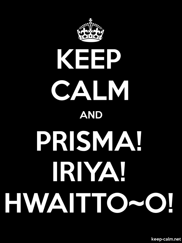 KEEP CALM AND PRISMA! IRIYA! HWAITTO~O! - white/black - Default (600x800)
