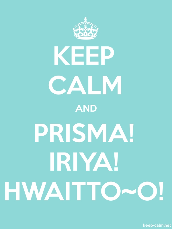 KEEP CALM AND PRISMA! IRIYA! HWAITTO~O! - white/lightblue - Default (600x800)