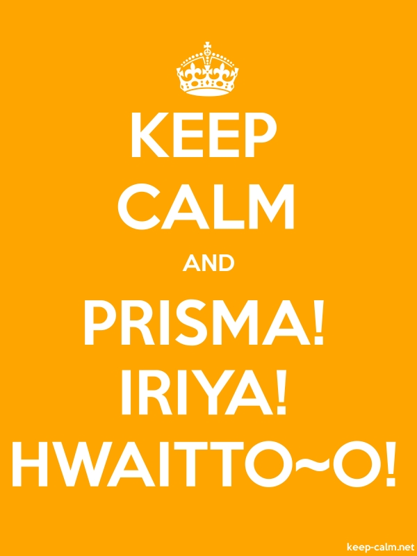 KEEP CALM AND PRISMA! IRIYA! HWAITTO~O! - white/orange - Default (600x800)