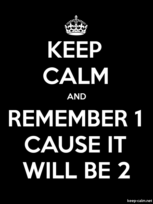 KEEP CALM AND REMEMBER 1 CAUSE IT WILL BE 2 - white/black - Default (600x800)