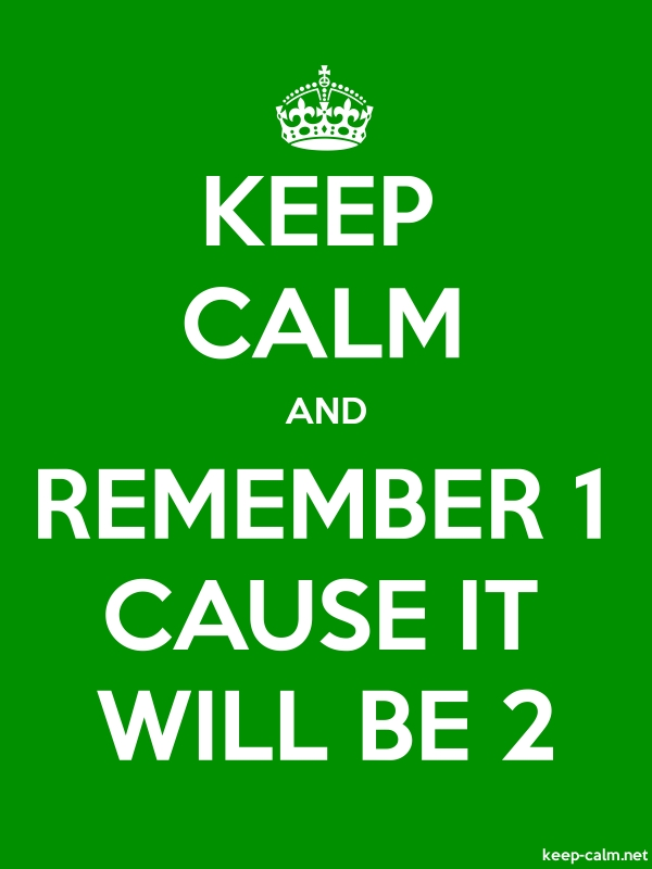 KEEP CALM AND REMEMBER 1 CAUSE IT WILL BE 2 - white/green - Default (600x800)