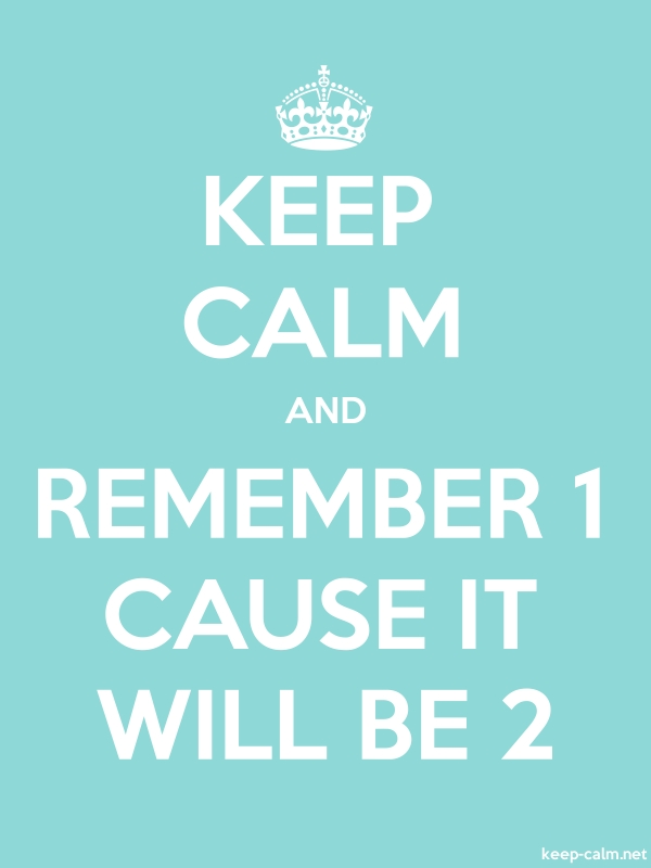 KEEP CALM AND REMEMBER 1 CAUSE IT WILL BE 2 - white/lightblue - Default (600x800)