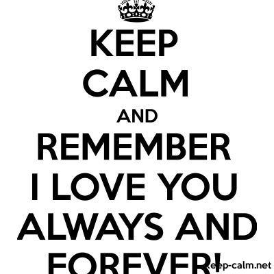 Keep Calm And Remember I Love You Always And Forever