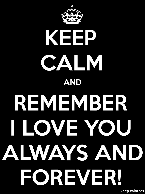KEEP CALM AND REMEMBER I LOVE YOU ALWAYS AND FOREVER! - white/black - Default (600x800)
