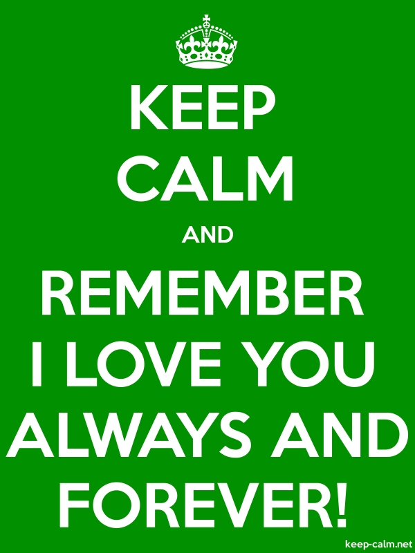 KEEP CALM AND REMEMBER I LOVE YOU ALWAYS AND FOREVER! - white/green - Default (600x800)