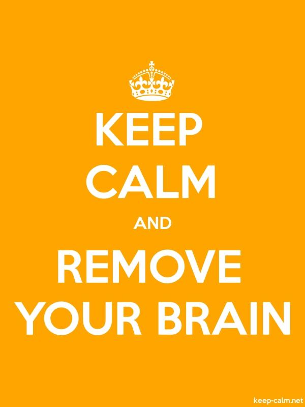 KEEP CALM AND REMOVE YOUR BRAIN - white/orange - Default (600x800)