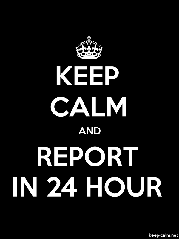 KEEP CALM AND REPORT IN 24 HOUR - white/black - Default (600x800)
