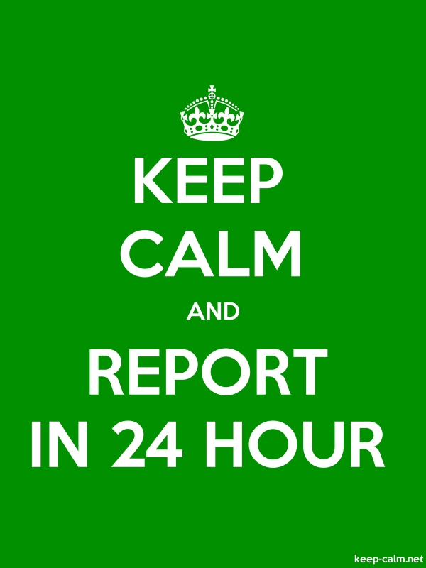 KEEP CALM AND REPORT IN 24 HOUR - white/green - Default (600x800)
