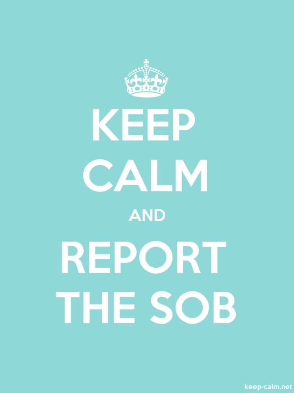KEEP CALM AND REPORT THE SOB - white/lightblue - Default (600x800)